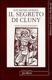 Il segreto di Cluny. Vita dei santi abati da Bernone a Pietro il Venerabile, 910-1156