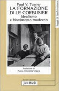Libro La formazione di Le Corbusier. Idealismo e movimento moderno Paul V. Turner