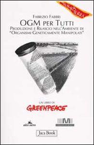 OGM per tutti. Produzione e rilascio nell'ambiente di «organismi geneticamente manipolati»