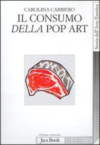 Foto Cover di Il consumo della pop art. Esibizione dell'oggetto e crisi dell'oggettivazione, Libro di Carolina Carriero, edito da Jaca Book