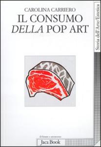Libro Il consumo della pop art. Esibizione dell'oggetto e crisi dell'oggettivazione Carolina Carriero