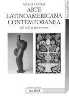 L' arte latinoamericana contemporanea. Dal 1825 ai nostri giorni