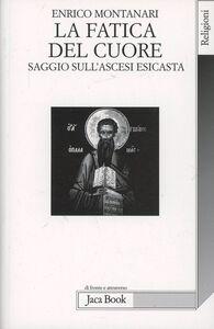 Foto Cover di La fatica del cuore. Saggi sull'ascesi esicasta, Libro di Enrico Montanari, edito da Jaca Book
