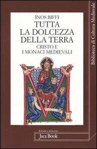 Libro Tutta la dolcezza della terra. Cristo e i monaci medievali Inos Biffi