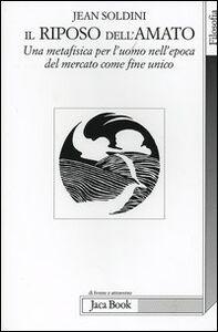 Libro Il riposo dell'amato. Una metafisica per l'uomo nell'epoca del mercato come fine unico Jean Soldini
