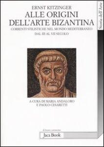 Libro Alle origini dell'arte bizantina. Correnti stilistiche nel mondo mediterraneo dal III al VII secolo Ernst Kitzinger