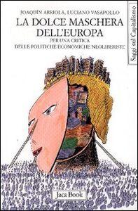 Foto Cover di La dolce maschera dell'Europa. Per una critica delle politiche economiche neoliberiste, Libro di Joaquin Arriola,Luciano Vasapollo, edito da Jaca Book