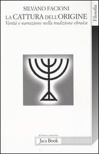 Foto Cover di La cattura dell'origine. Verità e narrazione nella tradizione ebraica, Libro di Silvano Facioni, edito da Jaca Book