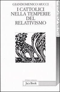 I I cattolici nelle temperie del relativismo - Mucci Giandomenico - wuz.it