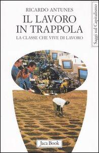 Libro Il lavoro in trappola. La classe che vive di lavoro Ricardo Antunes