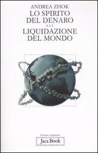 Foto Cover di Lo spirito del denaro e la liquidazione del mondo. Antropologia filosofica delle transazioni, Libro di Andrea Zhok, edito da Jaca Book