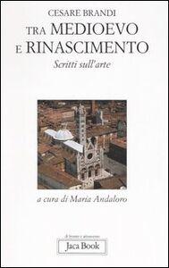 Foto Cover di Tra Medioevo e Rinascimento. Scritti sull'arte da Giotto a Jacopo della Quercia, Libro di Cesare Brandi, edito da Jaca Book