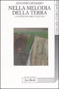 Libro Nella melodia della terra. La poesia di Karol Wojtyla Antonio Spadaro