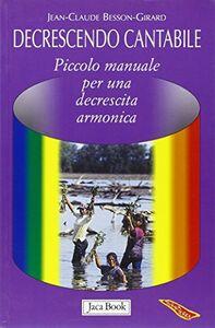Foto Cover di Decrescendo cantabile. Piccolo manuale per una decrescita armonica, Libro di Jean-Claude Besson-Girard, edito da Jaca Book