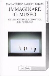Foto Cover di Immaginare il museo. Riflessioni sulla didattica e il pubblico, Libro di M. Teresa Balboni Brizza, edito da Jaca Book