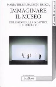 Libro Immaginare il museo. Riflessioni sulla didattica e il pubblico M. Teresa Balboni Brizza