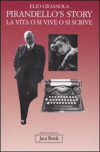 Libro Pirandello's story. La vita o si vive o si scrive Elio Gioanola