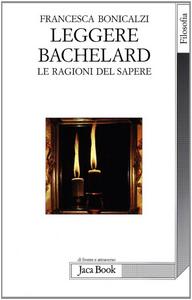 Libro Leggere Bachelard. Le ragioni del sapere Francesca Bonicalzi