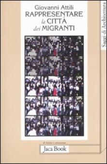 Rappresentare la città dei migranti. Storie di vita e pianificazione urbana - Giovanni Attili - copertina