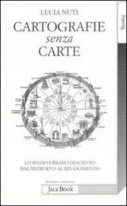 Libro Cartografie senza carte. Lo spazio urbano descritto dal Medioevo al Rinascimento Lucia Nuti