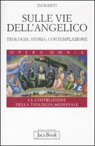 Foto Cover di Sulle vie dell'Angelico. Teologia, storia e contemplazione. La costruzione della teologia medievale, Libro di Inos Biffi, edito da Jaca Book