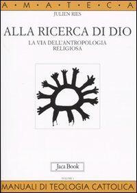 Alla ricerca di Dio. La via dell'antropologia religiosa. Vol. 1: L'uomo alla ricerca di Dio.