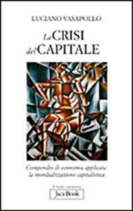 Libro La crisi del capitale. Compendio di economia applicata. La mondializzazione capitalistica Luciano Vasapollo