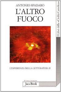 Libro L' altro fuoco. L'esperienza della letteratura II Antonio Spadaro