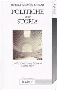 Foto Cover di Politiche della storia. Lo storicismo come promessa e come mito, Libro di Jeffrey A. Barash, edito da Jaca Book