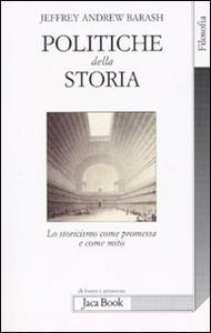 Libro Politiche della storia. Lo storicismo come promessa e come mito Jeffrey A. Barash