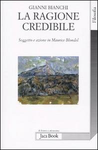 Libro La ragione credibile. Soggetto e azione in Maurice Blondel Gianni Bianchi