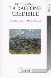 La ragione credibile. Soggetto e azione in Maurice Blondel