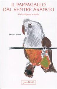 Libro Il pappagallo dal ventre arancio. Un'intelligenza animale Renato Massa