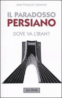 Il paradosso persiano. Dove va l'Iran?