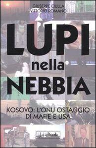 Libro Lupi nella nebbia. Kosovo: l'Onu ostaggio di mafie e Usa Giuseppe Ciulla , Vittorio Romano