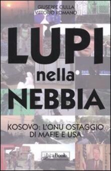 Lupi nella nebbia. Kosovo: l'Onu ostaggio di mafie e Usa - Giuseppe Ciulla,Vittorio Romano - copertina