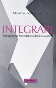 Foto Cover di Integrare. Il progetto sul finire dell'era della separazione, Libro di Massimo Pica Ciamarra, edito da Jaca Book