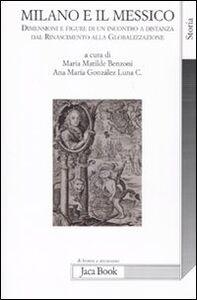 Libro Milano e il Messico. Dimensioni e figure di un incontro a distanza dal Rinascimento alla globalizzazione