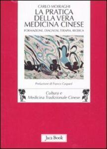 Foto Cover di La pratica della vera medicina cinese. Formazione, diagnosi, terapia, ricerca, Libro di Carlo Moiraghi, edito da Jaca Book