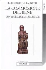 Foto Cover di La commozione del bene. Una teoria dell'aggiungere, Libro di Enrico Guglielminetti, edito da Jaca Book
