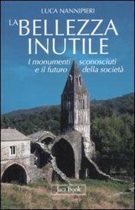 Libro La bellezza inutile. I monumenti sconosciuti e il futuro della società Luca Nannipieri