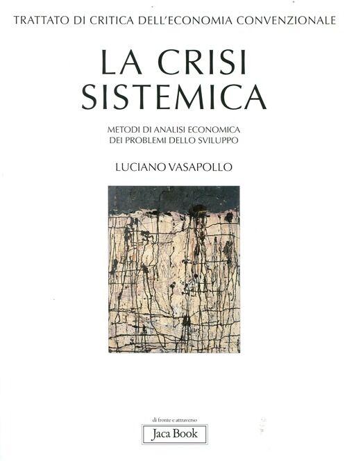 Trattato di critica dell'economia convenzionale. Vol. 1: La crisi sistemica. Metodi di analisi economica dei problemi dello sviluppo.