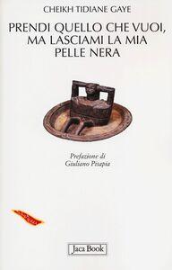Foto Cover di Prendi quello che vuoi, ma lasciami la mia pelle nera, Libro di Cheikh T. Gaye, edito da Jaca Book