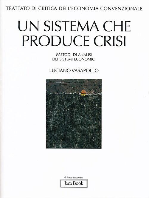Trattato di critica dell'economia convenzionale. Vol. 1: Un sistema che produce crisi. Metodi di analisi dei sistemi economici.