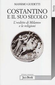 Libro Costantino e il suo secolo. L'«editto di Milano» e le religioni Massimo Guidetti
