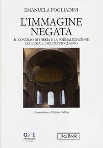 Libro L' immagine negata. Il concilio di Hieria e la formalizzazione dell'iconoclasmo Emanuela Fogliadini