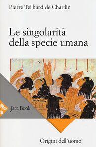 Libro Le singolarità della specie umana Pierre Teilhard de Chardin