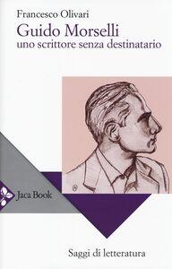 Libro Guido Morselli. Uno scrittore senza destinatario Francesco Olivari