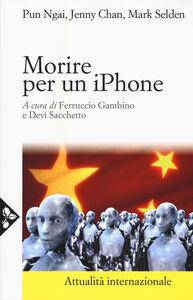 Libro Morire per un iPhone. La Apple, la Foxconn e la lotta degli operai cinesi Ngai Pun , Jenny Chan , Mark Selden