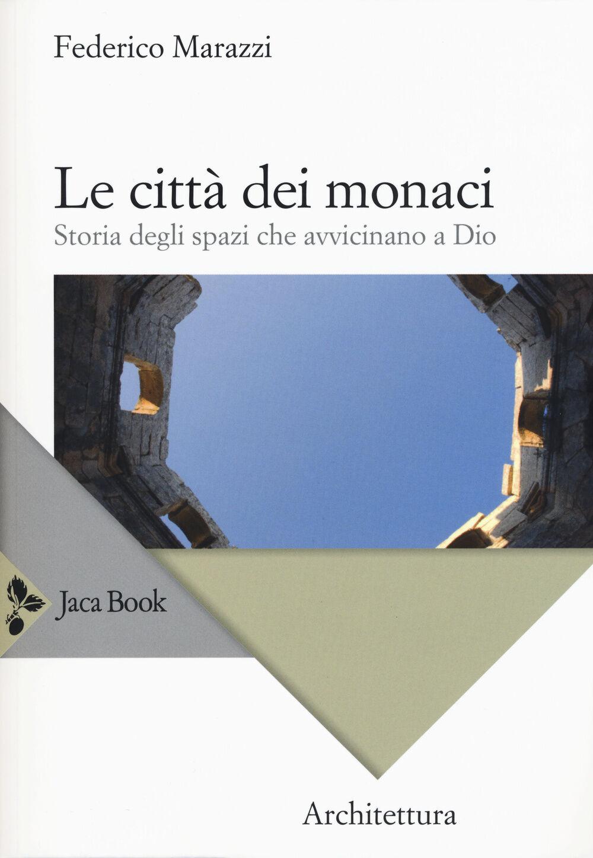 Le città dei monaci. Storia degli spazi che avvicinano a Dio